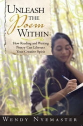 Unleash the Poem Within - How Reading and Writing Poetry Can Liberate Your Creative Spirit ebook by Wendy Nyemaster