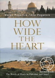 How Wide the Heart - The Roots of Peace in Palestine and Israel ebook by Marko Pogacnik,Ana Pogacnik