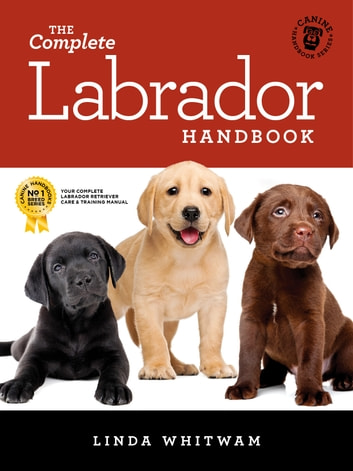The Complete Labrador Handbook - The Essential Guide for New & Prospective Labrador Owners ebook by Linda Whitwam