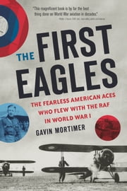 The First Eagles - The American Pilots Who Flew With the British, Became Aces, and Won World War I ebook by Gavin Mortimer