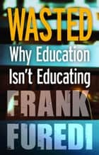 Wasted - Why Education Isn't Educating eBook by Professor Frank Furedi