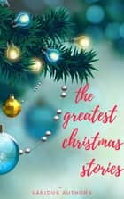 The Greatest Christmas Stories: 120+ Authors, 250+ Magical Christmas Stories ebook by