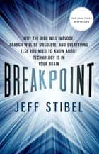 Breakpoint: Why the Web will Implode, Search will be Obsolete, and Everything Else you Need to Know about Technology is in Your Brain ebook by