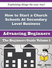How to Start a Church Schools At Secondary Level Business (Beginners Guide) ebook by Katheryn Pace,Sam Enrico
