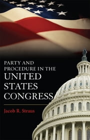 Party and Procedure in the United States Congress ebook by Jacob R. Straus, Analyst at the Congressional Research Service