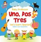 Uno, Dos, Tres: Let's Learn Spanish | Children's Learn Spanish Books ebook by