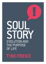 Soul Story - Evolution and The Purpose of Life ebook by Tim Freke