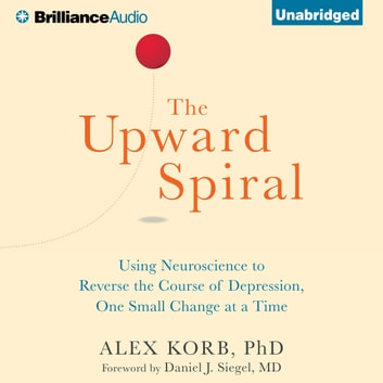 Upward Spiral, The - Using Neuroscience to Reverse the Course of Depression, One Small Change at a Time audiobook by Alex Korb, PhD.