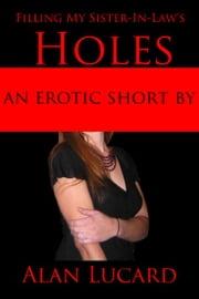 Filling Holes with my Sister-in-Law - an erotic short ebook by Alan Lucard