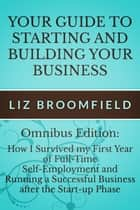 Your Guide to Starting and Building your Business: How I Survived my First Year of Full-Time Self-Employment AND Running a Successful Business after the Start-up Phase ebook by Liz Broomfield