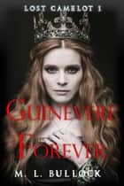 Guinevere Forever - Lost Camelot, #1 ebook by M.L. Bullock