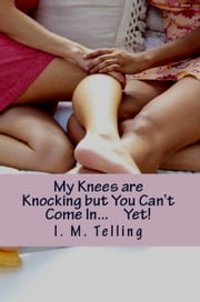 My Knees are Knocking But You Can't Come In... YET! ebook by I. M. Telling