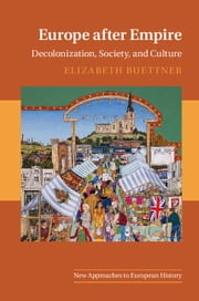 Europe after Empire - Decolonization, Society, and Culture ebook by Elizabeth Buettner