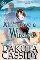 Ain't Love a Witch? - Paranormal Witches Ghosts Amateur Sleuth Cozy Mystery ebook by Dakota Cassidy