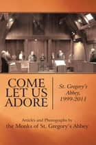 Come Let Us Adore - St. Gregory's Abbey, 1999-2011 ebook by the Monks of St. Gregory's Abbey, Andrew Marr