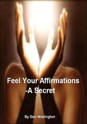 Feel Your Affirmations-A Secret ebook by Don Wadington