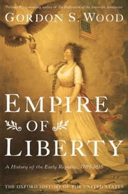 Empire Of Liberty : A History Of The Early Republic, 1789-1815 ebook by Gordon S. Wood