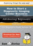 How to Start a Diagnostic Imaging Center Business - How to Start a Diagnostic Imaging Center Business ebook by Randolph Lamb