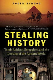 Stealing History - Tomb Raiders, Smugglers, and the Looting of the Ancient World ebook by Roger Atwood