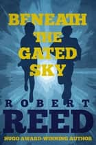 Beneath the Gated Sky ebook by Robert Reed