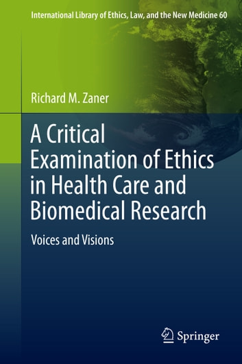 A Critical Examination of Ethics in Health Care and Biomedical Research - Voices and Visions ebook by Richard M. Zaner