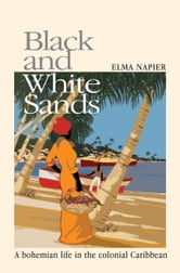 Black and White Sands - A Bohemian Life in the Colonial Caribbean ebook by Elma Napier