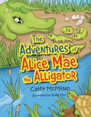 The Adventures of Alice Mae the Alligator - What a Neat Place to Live! ebook by Cathy McMillan
