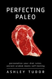 Perfecting Paleo - Personalize Your Diet Rules: Ancient Wisdom Meets Self-Testing ebook by Ashley Tudor