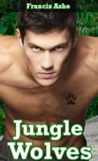 Jungle Wolves (M/m werewolf gangbang) ebook by Francis Ashe