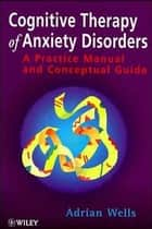 Cognitive Therapy of Anxiety Disorders ebook by Adrian Wells