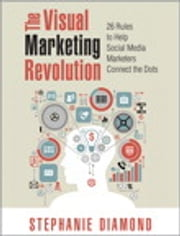 The Visual Marketing Revolution - 26 Rules to Help Social Media Marketers Connect the Dots ebook by Stephanie Diamond
