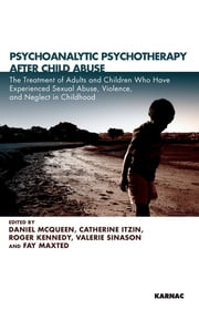 Psychoanalytic Psychotherapy After Child Abuse - The Treatment of Adults and Children Who Have Experienced Sexual Abuse, Violence, and Neglect in Childhood ebook by Itzin,Kennedy,Maxted,McQueen,Sinason