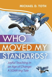 Who Moved My Standards? - Joyful Teaching in an Age of Change: A SOAR-ing Tale ebook by Michael D. Toth