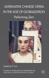 Alternative Chinese Opera in the Age of Globalization - Performing Zero ebook by Professor Daphne P. Lei