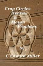 Crop Circles, Hebrew & Mayan Prophesy ebook by C Edward Miller