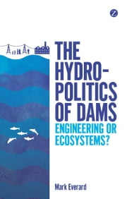 Hydropolitics of Dams, The - Engineering or Ecosystems? ebook by Everard, Mark