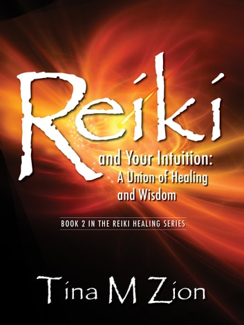 Reiki and Your Intuition - A Union of Healing and Wisdom ebook by Tina M Zion