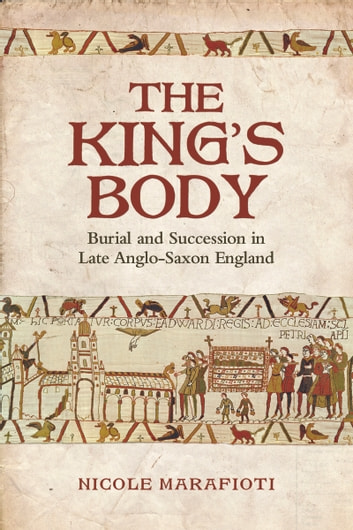 The King's Body - Burial and Succession in Late Anglo-Saxon England ebook by Nicole Marafioti