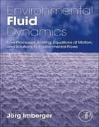 Environmental Fluid Dynamics - Flow Processes, Scaling, Equations of Motion, and Solutions to Environmental Flows ebook by Jorg Imberger