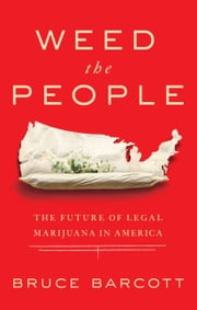 Weed the People - The Future of Legal Marijuana in America ebook by Bruce Barcott