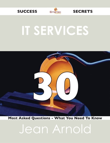 IT Services 30 Success Secrets - 30 Most Asked Questions On IT Services - What You Need To Know ebook by Jean Arnold