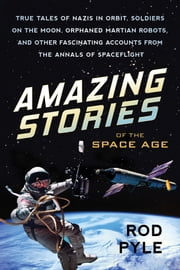 Amazing Stories of the Space Age - True Tales of Nazis in Orbit, Soldiers on the Moon, Orphaned Martian Robots, and Other Fascinating Accounts from the Annals of Spaceflight ebook by Rod Pyle