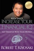 Rich Dad's Increase Your Financial IQ - Get Smarter with Your Money eBook by Robert T. Kiyosaki