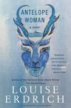 Antelope Woman - A Novel ebook by Louise Erdrich
