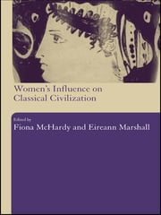 Women's Influence on Classical Civilization ebook by Eireann Marshall,Fiona Mchardy