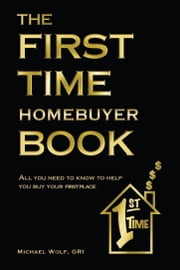 The First Time Homebuyer Book ebook by Michael Wolf, GRI