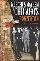 Murder and Mayhem in Chicago's Downtown ebook by Troy Taylor