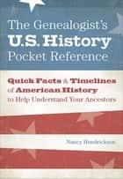 The Genealogist's U.S. History Pocket Reference - Quick Facts & Timelines of American History to Help Understand Your Ancestors ebook by Nancy Hendrickson