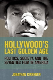 Hollywood's Last Golden Age - Politics, Society, and the Seventies Film in America ebook by Jonathan Kirshner