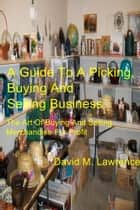 A Guide To A Picking, Buying And Selling Business ebook by David M. Lawrence